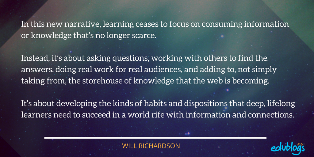 In this new narrative, learning ceases to focus on consuming information or knowledge that's no longer scarce. Instead, it's about asking questions, working with others to find the answers, doing real work for real audiences, and adding to, not simply taking from, the storehouse of knowledge that the Web is becoming. It's about developing the kinds of habits and dispositions that deep, lifelong learners need to succeed in a world rife with information and connections.